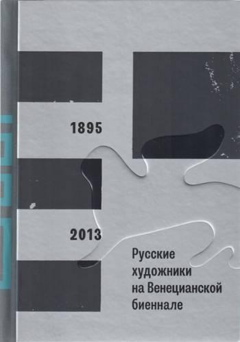 Русские художники на Венецианской биеннале, 1895–2013