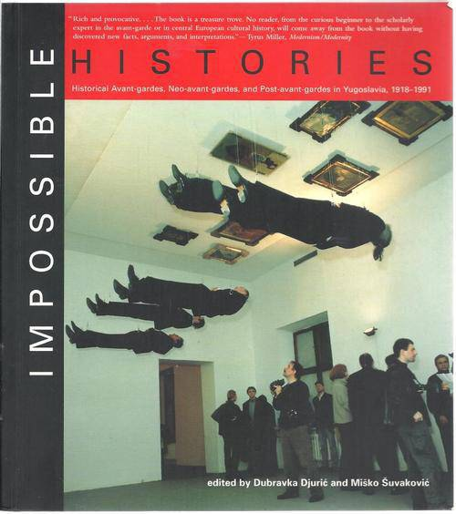 Impossible Histories: Historical Avant-gardes, Neo-avant-gardes, and Post-avant-gardes in Yugoslavia, 1918-1991
