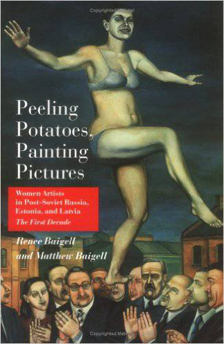 Peeling Potatoes, Painting Pictures. Women Artists in Post-Soviet Russia, Estonia and Latvia