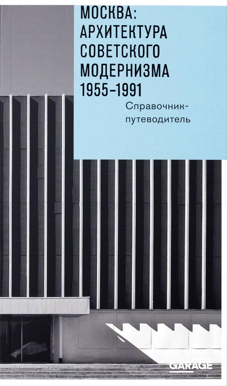 Москва: архитектура советского модернизма. 1955–1991. Справочник— путеводитель