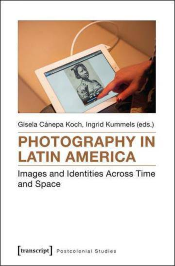 Photography in Latin America: Images and Identities Across Time and Space