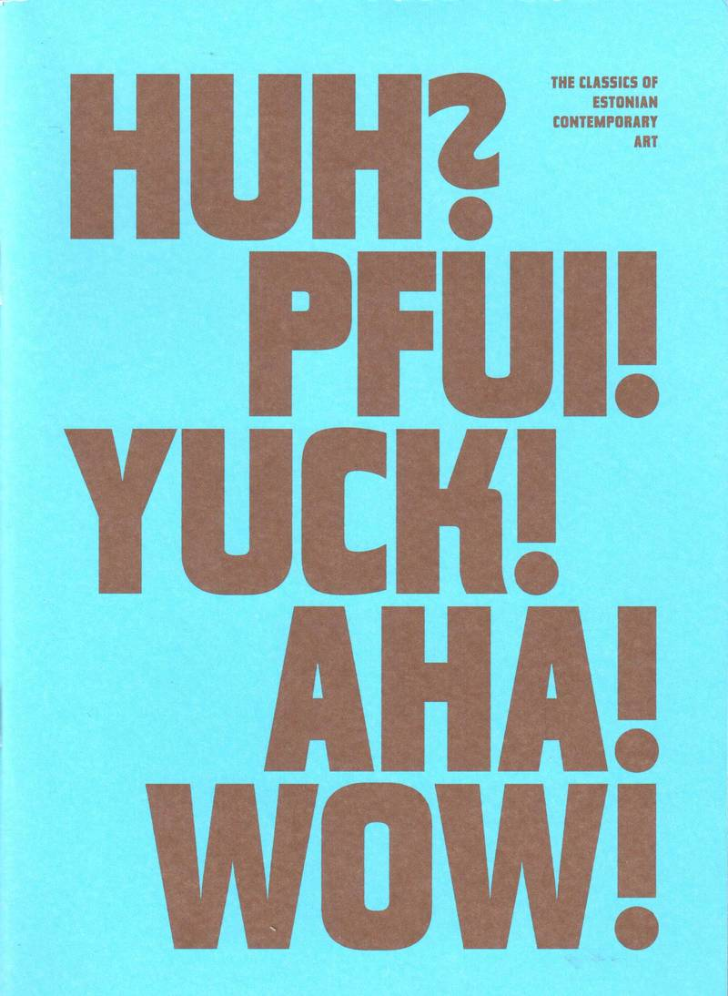 HUH? PFUI! YUCK! AHA! WOW!: the Classics of Estonian Contemporary Art