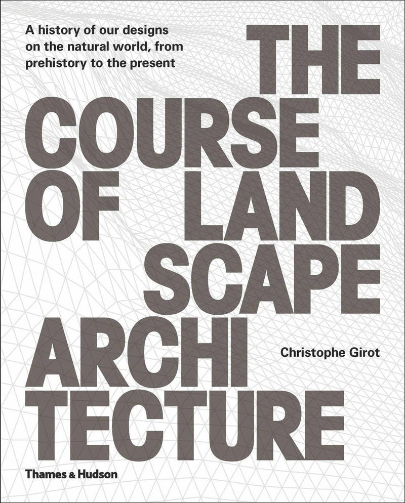 The Сourse of Landscape Architecture: A History of Our Designs on the Natural World, from Prehistory to the Present