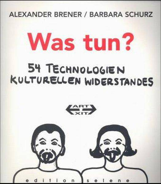 Was tun?: 54 Technologien kulturellen Widerstandes gegen Machtverhältnisse im Spätkapitalismus