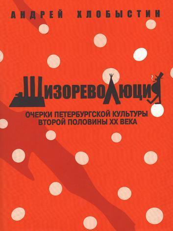 Шизореволюция. Очерки петербургской культуры второй половины ХХ века