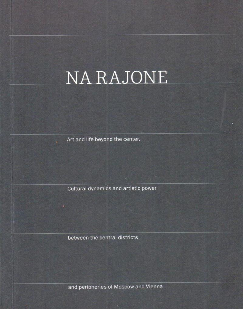 Na Rajone. Art and Life Beyond the Center. Cultural Dynamics and Artistic Power Between the Central Districts and Peripheries of Moscow and Vienna